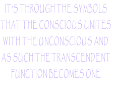 IT'S THROUGH THE SYMBOLS  THAT THE CONSCIOUS UNITES  WITH THE UNCONSCIOUS AND  AS SUCH THE TRANSCENDENT  FUNCTION BECOMES ONE